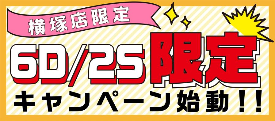 横塚店限定 6D/2S限定キャンペーン始動!!