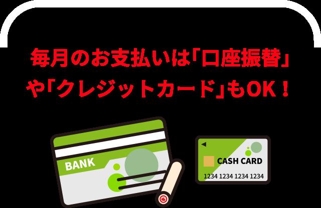 毎月のお支払いは「口座振替」 や「クレジットカード」もOK!